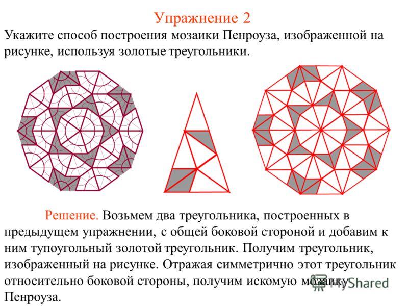 Упражнение 2 Укажите способ построения мозаики Пенроуза, изображенной на рисунке, используя золотые треугольники. Решение. Возьмем два треугольника, построенных в предыдущем упражнении, с общей боковой стороной и добавим к ним тупоугольный золотой тр