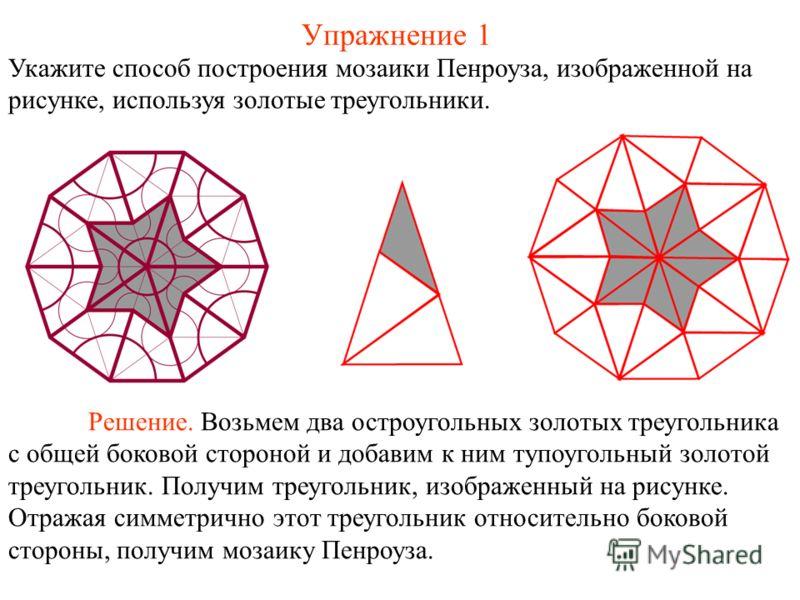 Упражнение 1 Укажите способ построения мозаики Пенроуза, изображенной на рисунке, используя золотые треугольники. Решение. Возьмем два остроугольных золотых треугольника с общей боковой стороной и добавим к ним тупоугольный золотой треугольник. Получ