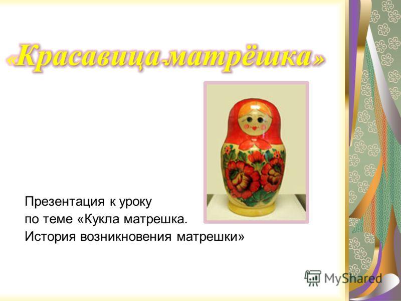 Презентация к уроку по теме «Кукла матрешка. История возникновения матрешки»
