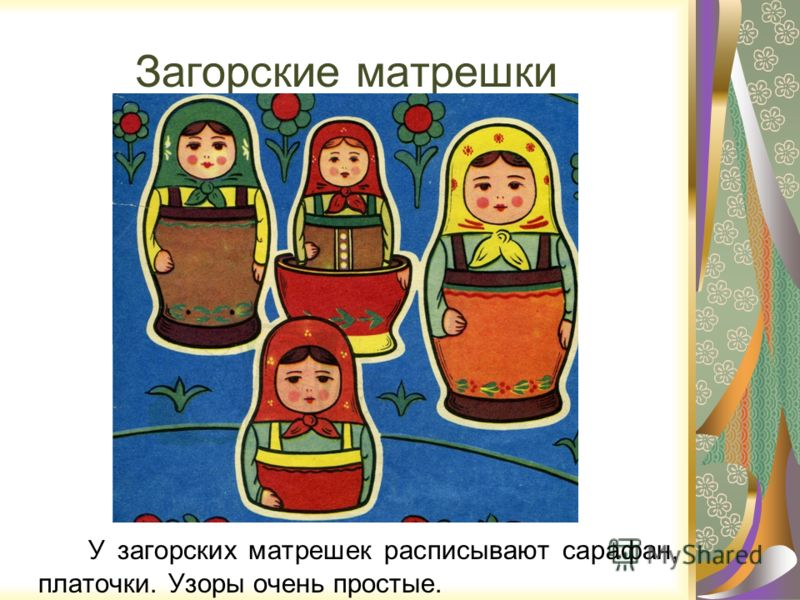 Загорские матрешки У загорских матрешек расписывают сарафан, платочки. Узоры очень простые.