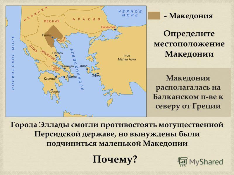 - Македония Определите местоположение Македонии Македония располагалась на Балканском п-ве к северу от Греции Города Эллады смогли противостоять могущественной Персидской державе, но вынуждены были подчиниться маленькой Македонии Почему?