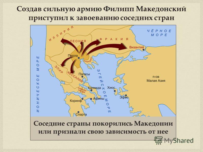Создав сильную армию Филипп Македонский приступил к завоеванию соседних стран Соседние страны покорились Македонии или признали свою зависимость от нее