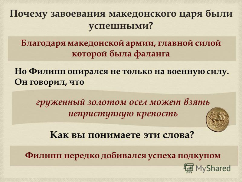 Почему завоевания македонского царя были успешными? Благодаря македонской армии, главной силой которой была фаланга Но Филипп опирался не только на военную силу. Он говорил, что груженный золотом осел может взять неприступную крепость Как вы понимает