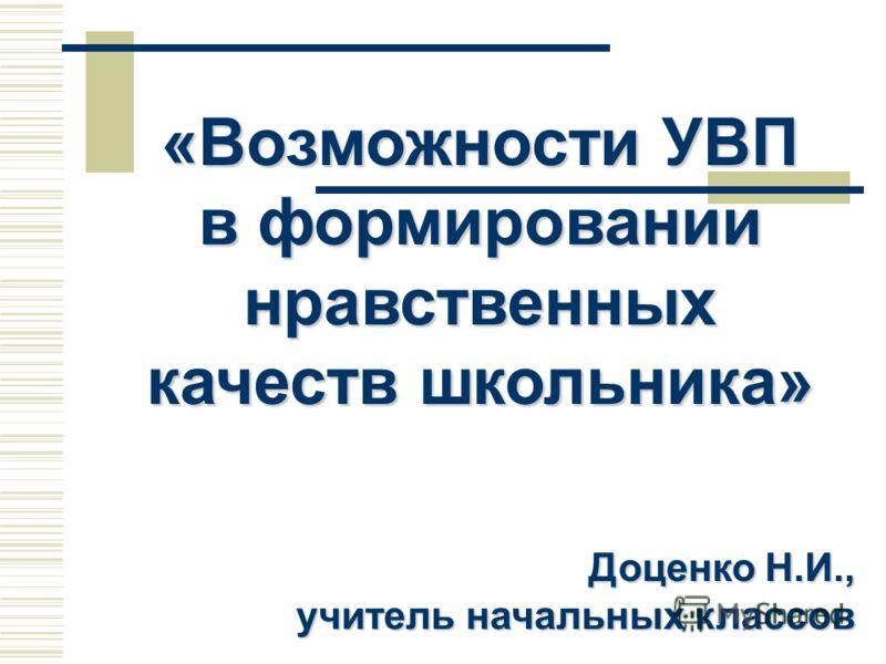 «Возможности УВП в формировании нравственных качеств школьника» Доценко Н.И., учитель начальных классов