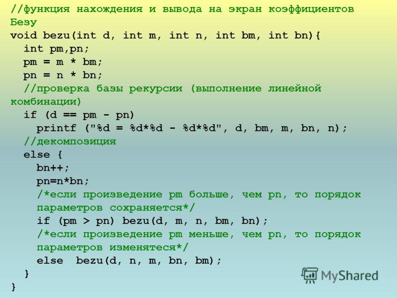 //функция нахождения и вывода на экран коэффициентов Безу void bezu(int d, int m, int n, int bm, int bn){ int pm,pn; pm = m * bm; pn = n * bn; //проверка базы рекурсии (выполнение линейной комбинации) if (d == pm - pn) printf (