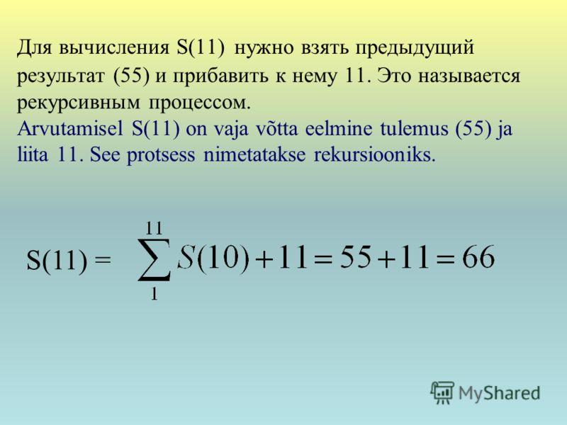 Для вычисления S(11) нужно взять предыдущий результат (55) и прибавить к нему 11. Это называется рекурсивным процессом. Arvutamisel S(11) on vaja võtta eelmine tulemus (55) ja liita 11. See protsess nimetatakse rekursiooniks. S(11) =