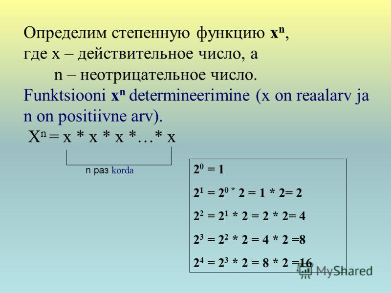 Определим степенную функцию x n, где х – действительное число, а n – неотрицательное число. Funktsiooni x n determineerimine (x on reaalarv ja n on positiivne arv). X n = x * x * x *…* x n раз korda 2 0 = 1 2 1 = 2 0 * 2 = 1 * 2= 2 2 2 = 2 1 * 2 = 2