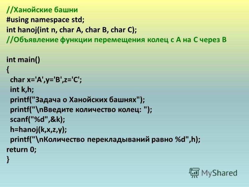 //Ханойские башни #using namespace std; int hanoj(int n, char A, char B, char C); //Объявление функции перемещения колец с A на C через B int main() { char x='A',y='B',z='C'; int k,h; printf(