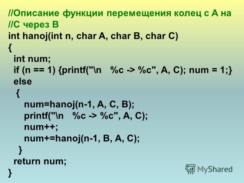 //Описание функции перемещения колец с A на //C через B int hanoj(int n, char A, char B, char C) { int num; if (n == 1) {printf(