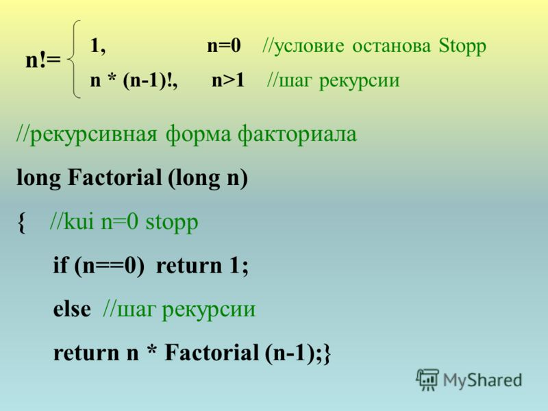 n!= 1, n=0 //условие останова Stopp n * (n-1)!, n>1 //шаг рекурсии //рекурсивная форма факториала long Factorial (long n) { //kui n=0 stopp if (n==0) return 1; else //шаг рекурсии return n * Factorial (n-1);}