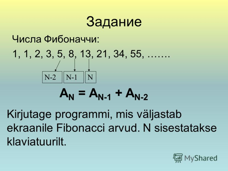 Задание Числа Фибоначчи: 1, 1, 2, 3, 5, 8, 13, 21, 34, 55, ……. NN-2N-1 A N = A N-1 + A N-2 Kirjutage programmi, mis väljastab ekraanile Fibonacci arvud. N sisestatakse klaviatuurilt.