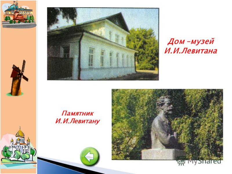 Дом –музей И.И.Левитана Памятник И.И.Левитану
