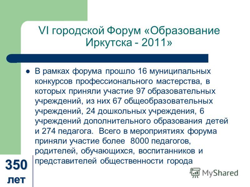 VI городской Форум «Образование Иркутска - 2011» В рамках форума прошло 16 муниципальных конкурсов профессионального мастерства, в которых приняли участие 97 образовательных учреждений, из них 67 общеобразовательных учреждений, 24 дошкольных учрежден