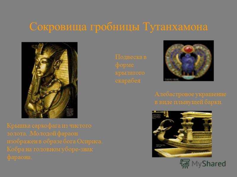Сокровища гробницы Тутанхамона Крышка саркофага из чистого золота..Молодой фараон изображен в образе бога Осириса. Кобра на головном уборе-знак фараона. Алебастровое украшение в виде плывущей барки. Подвеска в форме крылатого скарабея