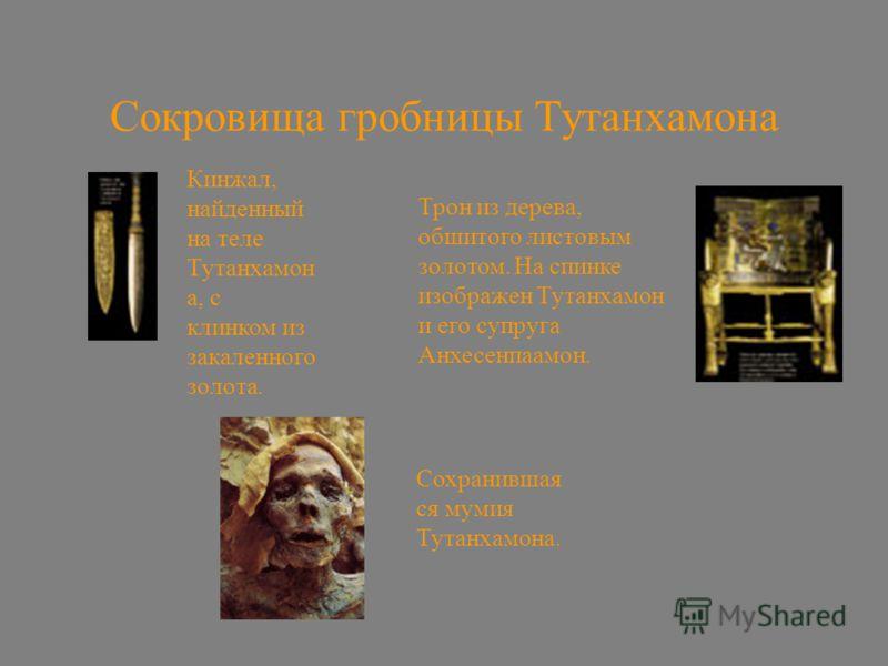 Сокровища гробницы Тутанхамона Кинжал, найденный на теле Тутанхамон а, с клинком из закаленного золота. Трон из дерева, обшитого листовым золотом. На спинке изображен Тутанхамон и его супруга Анхесенпаамон. Сохранившая ся мумия Тутанхамона.
