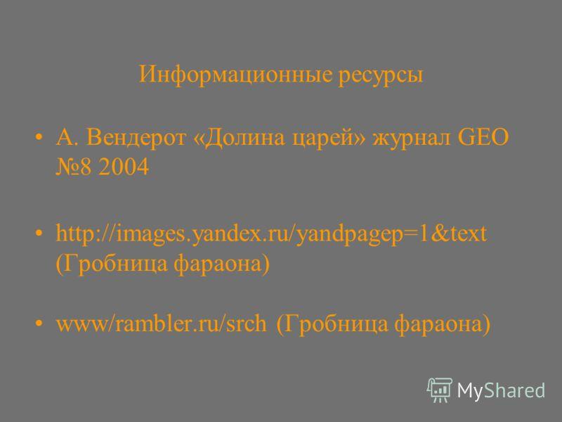 Информационные ресурсы А. Вендерот «Долина царей» журнал GEO 8 2004 http://images.yandex.ru/yandpagep=1&text (Гробница фараона) www/rambler.ru/srch (Гробница фараона)