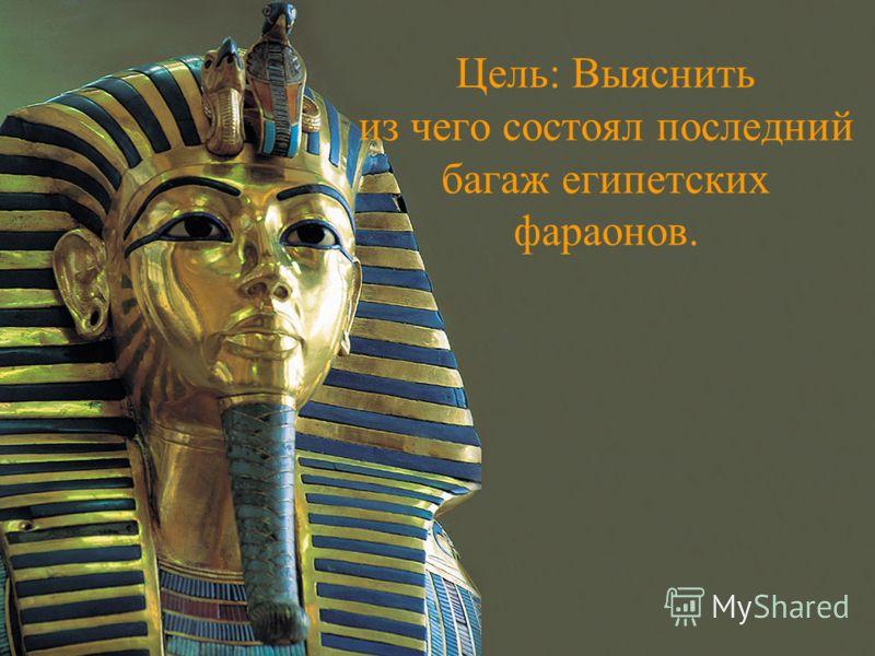 Цель: Выяснить из чего состоял последний багаж египетских фараонов.