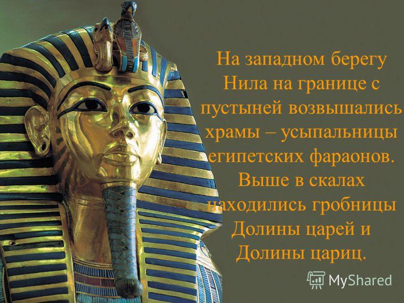 На западном берегу Нила на границе с пустыней возвышались храмы – усыпальницы египетских фараонов. Выше в скалах находились гробницы Долины царей и Долины цариц.