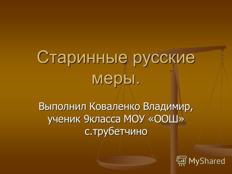 Старинные русские меры. Выполнил Коваленко Владимир, ученик 9класса МОУ «ООШ» с.трубетчино