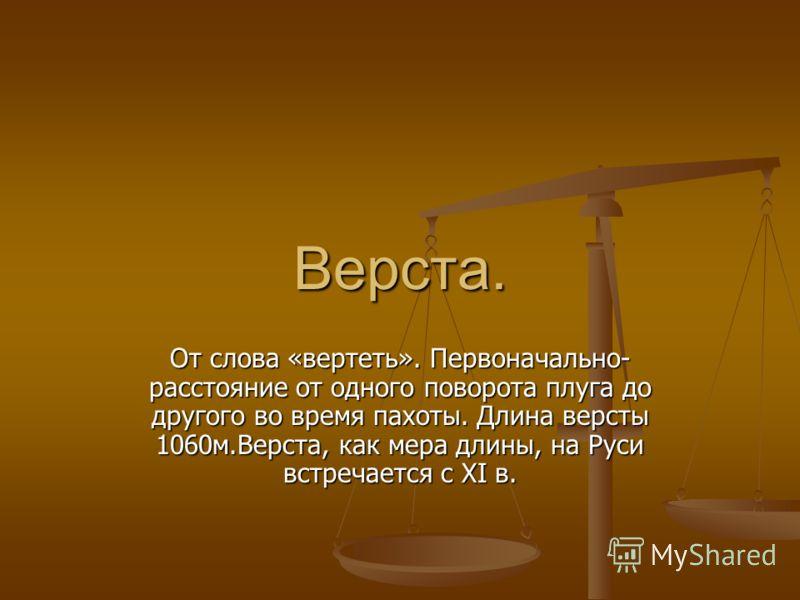 Верста. От слова «вертеть». Первоначально- расстояние от одного поворота плуга до другого во время пахоты. Длина версты 1060м.Верста, как мера длины, на Руси встречается с XI в.