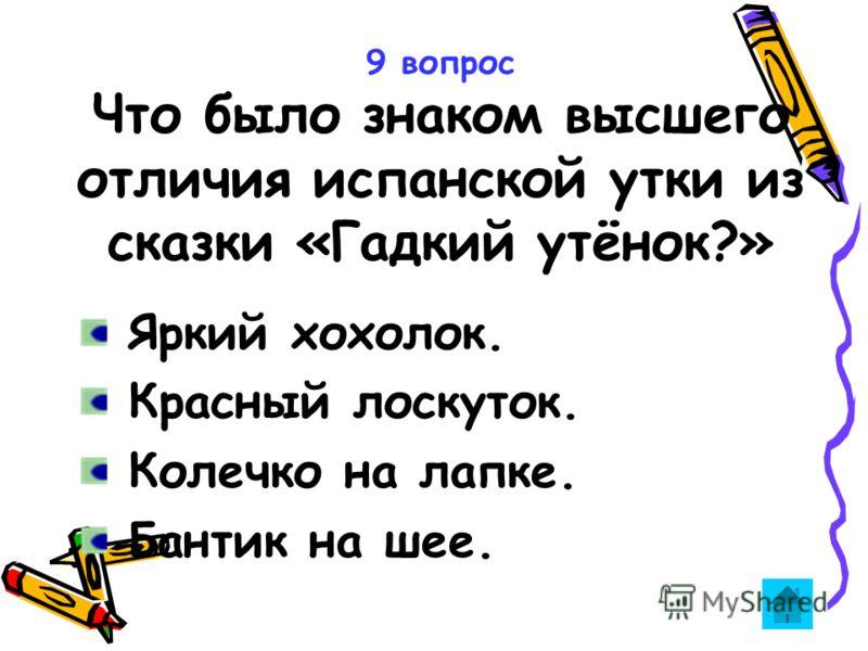 9 вопрос Что было знаком высшего отличия испанской утки из сказки «Гадкий утёнок?» Яркий хохолок. Красный лоскуток. Колечко на лапке. Бантик на шее.