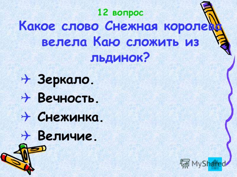 12 вопрос Какое слово Снежная королева велела Каю сложить из льдинок? Зеркало. Вечность. Снежинка. Величие.