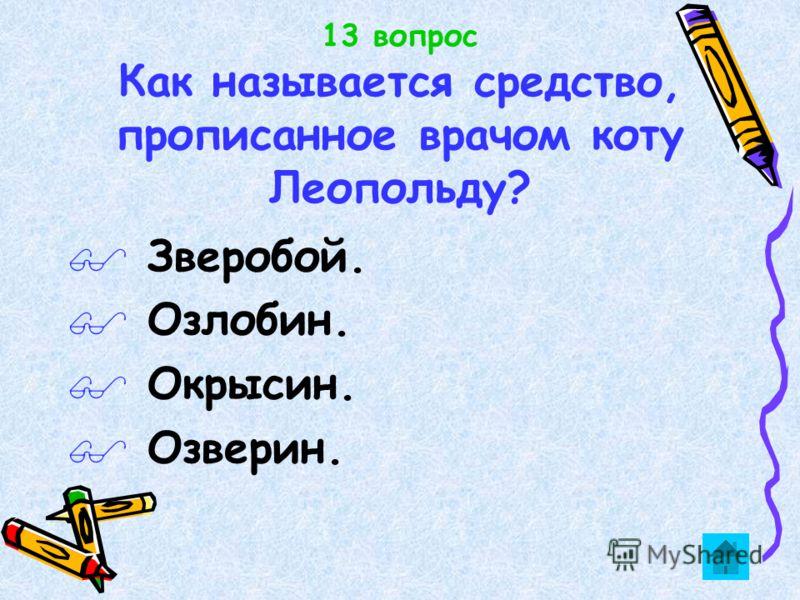 13 вопрос Как называется средство, прописанное врачом коту Леопольду? $ Зверобой. $ Озлобин. $ Окрысин. $ Озверин.