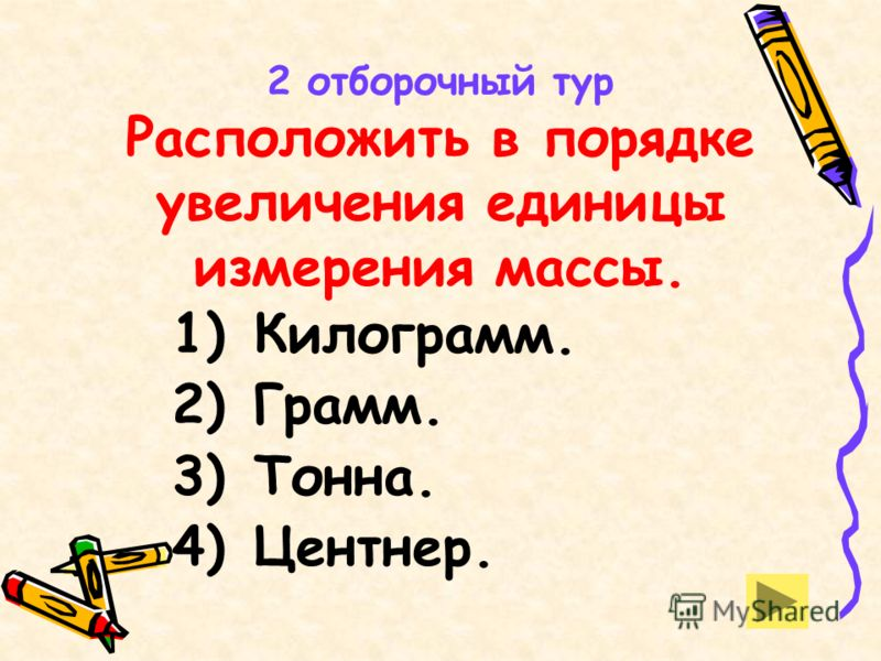 2 отборочный тур Расположить в порядке увеличения единицы измерения массы. 1) Килограмм. 2) Грамм. 3) Тонна. 4) Центнер.