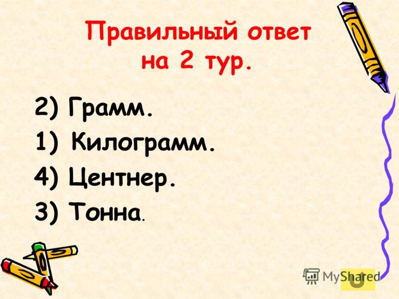 Правильный ответ на 2 тур. 2) Грамм. 1) Килограмм. 4) Центнер. 3) Тонна.