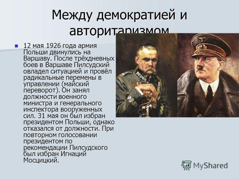 Между демократией и авторитаризмом 12 мая 1926 года армия Польши двинулись на Варшаву. После трёхдневных боев в Варшаве Пилсудский овладел ситуацией и провёл радикальные перемены в управлении (майский переворот). Он занял должности военного министра