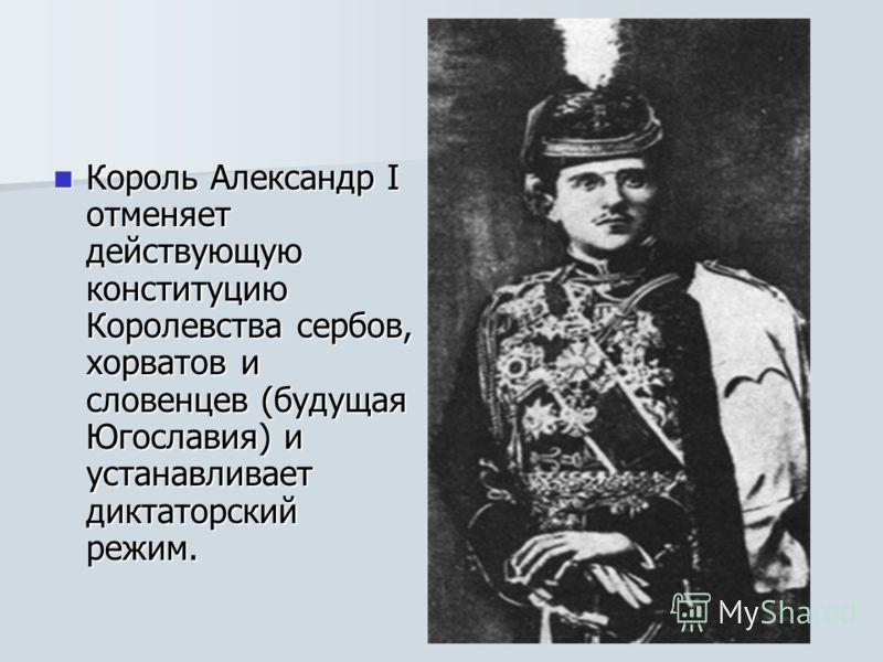 Король Александр I отменяет действующую конституцию Королевства сербов, хорватов и словенцев (будущая Югославия) и устанавливает диктаторский режим. Король Александр I отменяет действующую конституцию Королевства сербов, хорватов и словенцев (будущая