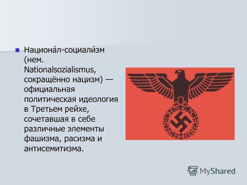 Национа́л-социали́зм (нем. Nationalsozialismus, сокращённо нацизм) официальная политическая идеология в Третьем рейхе, сочетавшая в себе различные элементы фашизма, расизма и антисемитизма. Национа́л-социали́зм (нем. Nationalsozialismus, сокращённо н