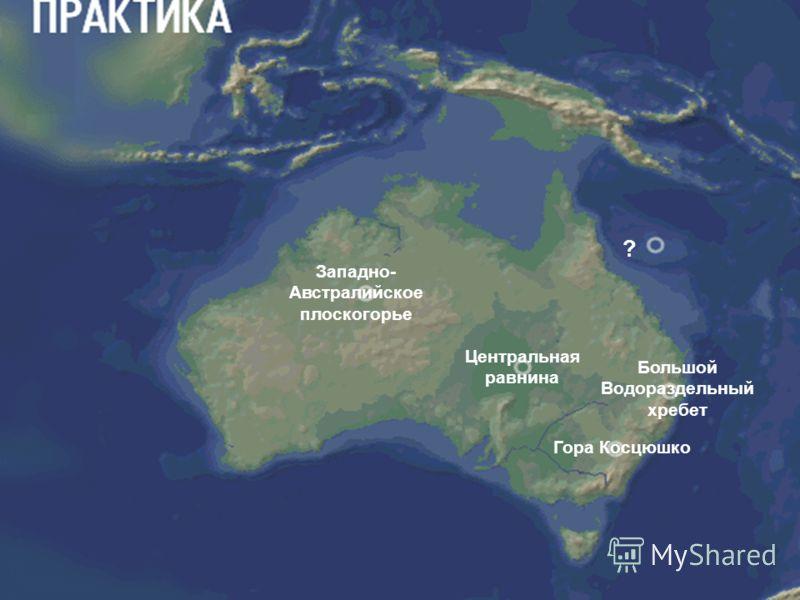 Западно- Австралийское плоскогорье ? Центральная равнина Большой Водораздельный хребет ?