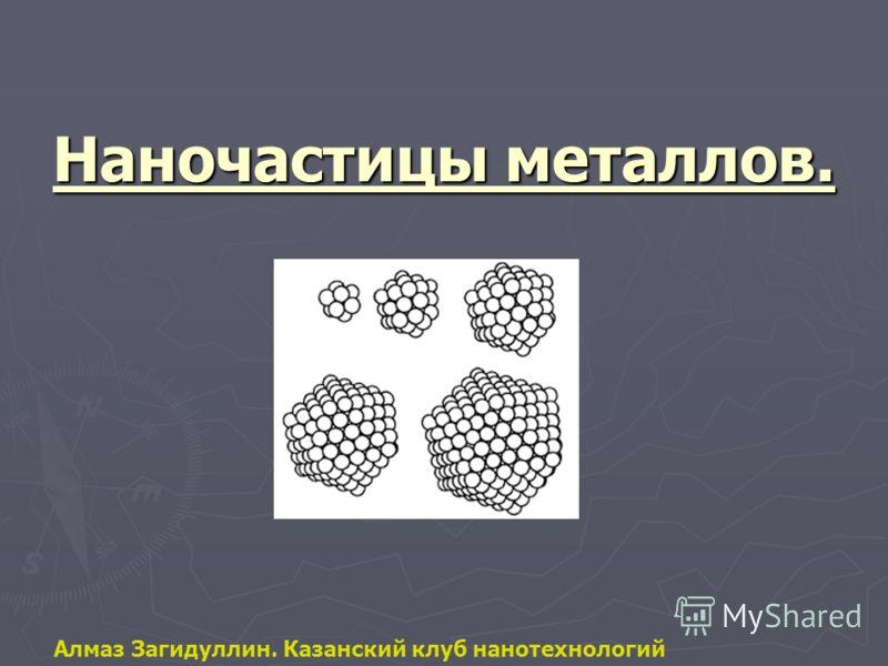 Наночастицы металлов. Алмаз Загидуллин. Казанский клуб нанотехнологий