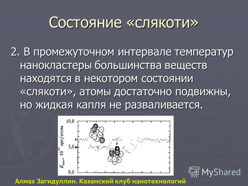 Состояние «слякоти» 2. В промежуточном интервале температур нанокластеры большинства веществ находятся в некотором состоянии «слякоти», атомы достаточно подвижны, но жидкая капля не разваливается. Алмаз Загидуллин. Казанский клуб нанотехнологий