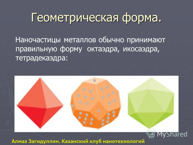 Геометрическая форма. Наночастицы металлов обычно принимают правильную форму октаэдра, икосаэдра, тетрадекаэдра: Алмаз Загидуллин. Казанский клуб нанотехнологий