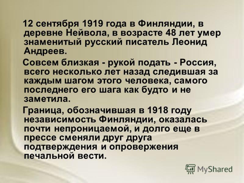 12 сентября 1919 года в Финляндии, в деревне Нейвола, в возрасте 48 лет умер знаменитый русский писатель Леонид Андреев. Совсем близкая - рукой подать - Россия, всего несколько лет назад следившая за каждым шагом этого человека, самого последнего его