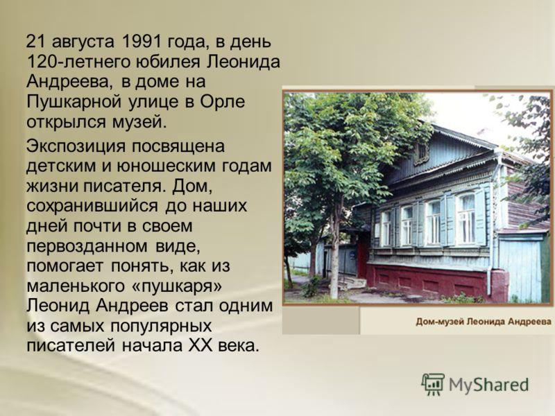 21 августа 1991 года, в день 120-летнего юбилея Леонида Андреева, в доме на Пушкарной улице в Орле открылся музей. Экспозиция посвящена детским и юношеским годам жизни писателя. Дом, сохранившийся до наших дней почти в своем первозданном виде, помога