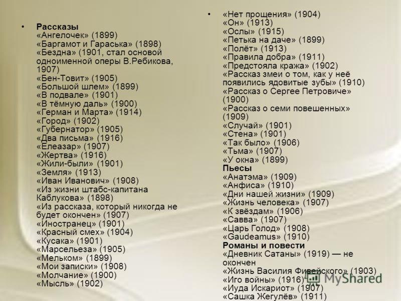 Рассказы «Ангелочек» (1899) «Баргамот и Гараська» (1898) «Бездна» (1901, стал основой одноименной оперы В.Ребикова, 1907) «Бен-Товит» (1905) «Большой шлем» (1899) «В подвале» (1901) «В тёмную даль» (1900) «Герман и Марта» (1914) «Город» (1902) «Губер