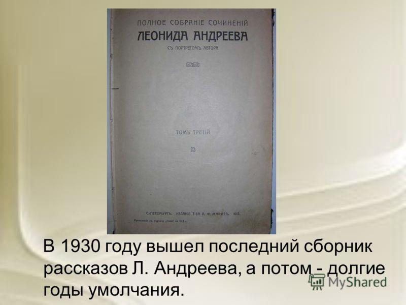 В 1930 году вышел последний сборник рассказов Л. Андреева, а потом - долгие годы умолчания.