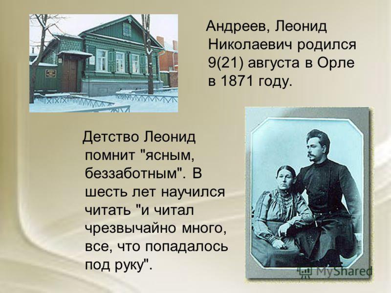 Андреев, Леонид Николаевич родился 9(21) августа в Орле в 1871 году. Детство Леонид помнит ясным, беззаботным. В шесть лет научился читать и читал чрезвычайно много, все, что попадалось под руку.
