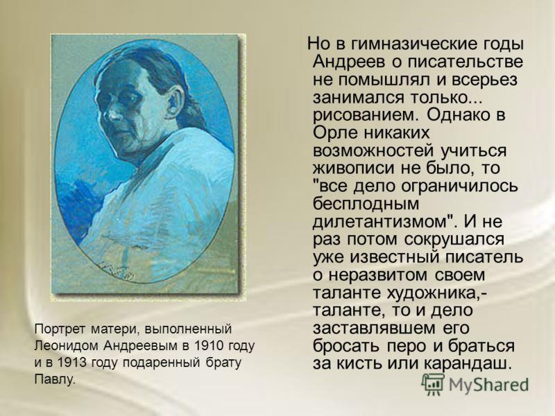 Но в гимназические годы Андреев о писательстве не помышлял и всерьез занимался только... рисованием. Однако в Орле никаких возможностей учиться живописи не было, то