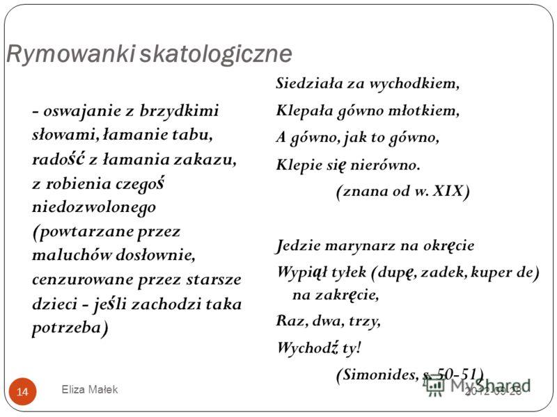 2012-09-28 Eliza Małek 14 Rymowanki skatologiczne - oswajanie z brzydkimi słowami, łamanie tabu, rado ść z łamania zakazu, z robienia czego ś niedozwolonego (powtarzane przez maluchów dosłownie, cenzurowane przez starsze dzieci - je ś li zachodzi tak