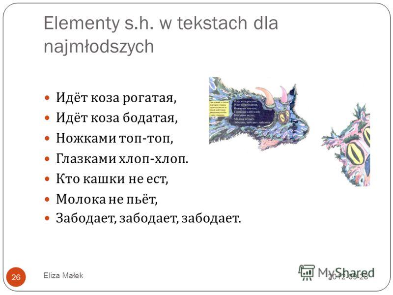 Elementy s.h. w tekstach dla najmłodszych 2012-09-28 Eliza Małek 26 Идёт коза рогатая, Идёт коза бодатая, Ножками топ - топ, Глазками хлоп - хлоп. Кто кашки не ест, Молока не пьёт, Забодает, забодает, забодает.