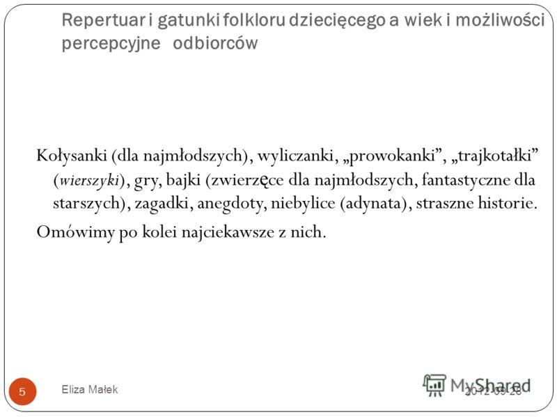2012-09-28 Eliza Małek 5 Repertuar i gatunki folkloru dziecięcego a wiek i możliwości percepcyjne odbiorców Kołysanki (dla najmłodszych), wyliczanki, prowokanki, trajkotałki (wierszyki), gry, bajki (zwierz ę ce dla najmłodszych, fantastyczne dla star