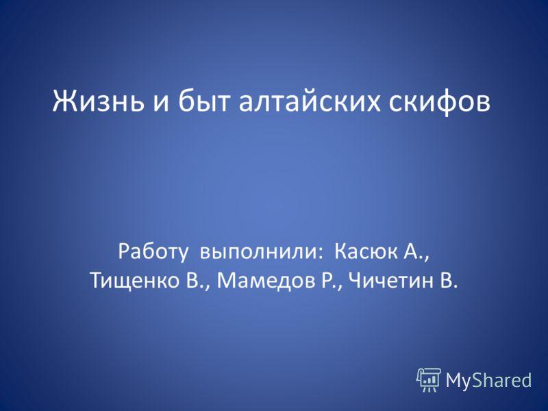 Жизнь и быт алтайских скифов Работу выполнили: Касюк А., Тищенко В., Мамедов Р., Чичетин В.