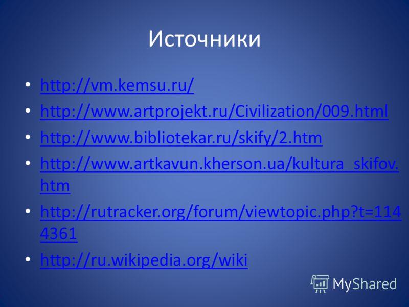 Источники http://vm.kemsu.ru/ http://www.artprojekt.ru/Civilization/009.html http://www.bibliotekar.ru/skify/2.htm http://www.artkavun.kherson.ua/kultura_skifov. htm http://www.artkavun.kherson.ua/kultura_skifov. htm http://rutracker.org/forum/viewto