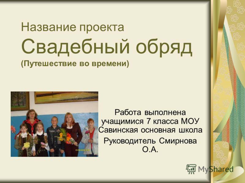 Название проекта Свадебный обряд (Путешествие во времени) Работа выполнена учащимися 7 класса МОУ Савинская основная школа Руководитель Смирнова О.А.