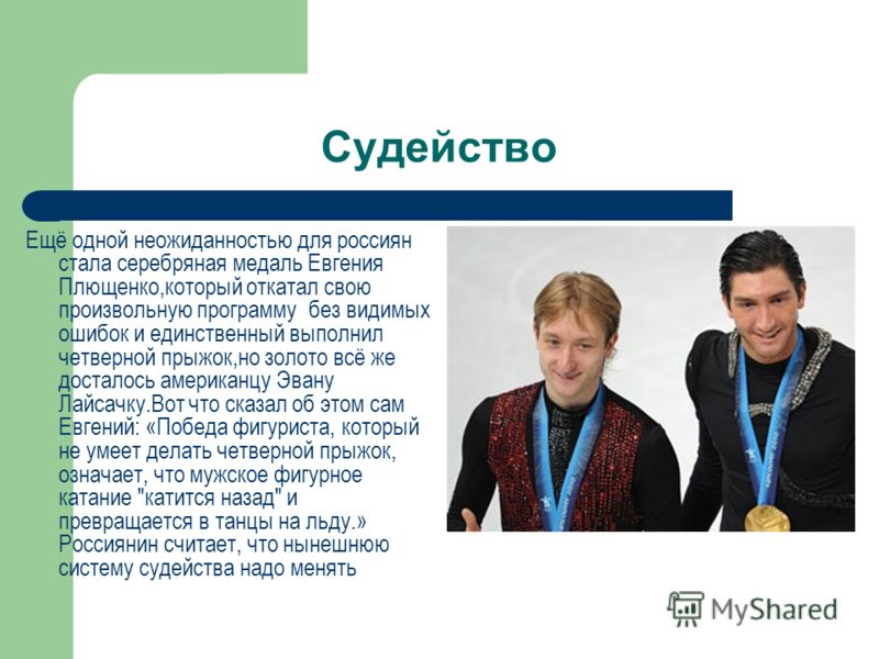 Судейство Ещё одной неожиданностью для россиян стала серебряная медаль Евгения Плющенко,который откатал свою произвольную программу без видимых ошибок и единственный выполнил четверной прыжок,но золото всё же досталось американцу Эвану Лайсачку.Вот ч