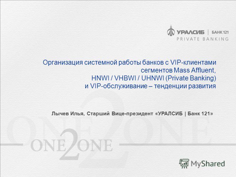 Организация системной работы банков с VIP-клиентами сегментов Mass Affluent, HNWI / VHBWI / UHNWI (Private Banking) и VIP-обслуживание – тенденции развития Лычев Илья, Старший Вице-президент «УРАЛСИБ | Банк 121»